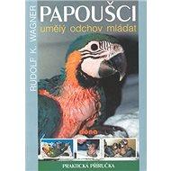 Papoušci umělý odchov mláďat: Praktická příručka - Kniha