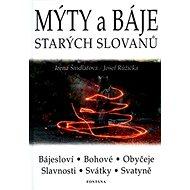 Mýty a báje starých Slovanů: Bájesloví, Bohové, Obyčeje, Slavnosti, Svátky, Svatyně - Kniha
