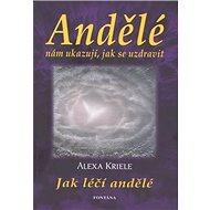 Andělé nám ukazují, jak se uzdravit: Jak léčí andělé - Kniha