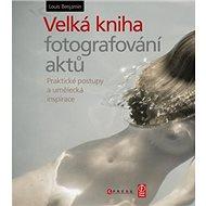 Velká kniha fotografování aktů: Praktické postupy a umělecká inspirace