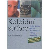 Koloidní stříbro: Velká kniha zdraví pro člověka, zvířata a rostliny - Kniha