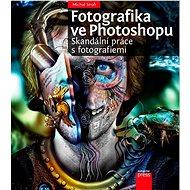 Fotografika ve Photoshopu: Skandální práce s fotografiemi - Kniha
