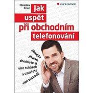 Jak uspět při obchodním telefonování: Získejte jistotu, domluvte si více schůzek a uzavřete více obc - Kniha