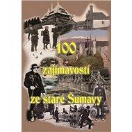 100 zajímavostí ze staré Šumavy - Kniha