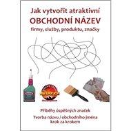 Jak vytvořit atraktivní obchodní název firmy, služby, produktu, značky: Tvorba názvu / obchodního jm - Kniha
