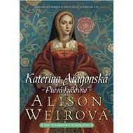 Kateřina Aragonská Pravá královna - Kniha