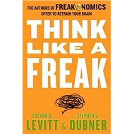 Think Like a Freak: The Authors of Freakonomics Offer to Retrain Your Brain - Kniha