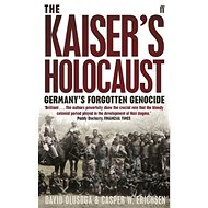 The Kaiser's Holocaust: Germany's Forgotten Genocide and the Colonial Roots of Nazism - Kniha