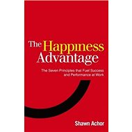 The Happiness Advantage: The Seven Principles of Positive Psychology That Fuel Success and Performan - Kniha