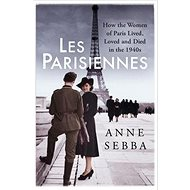 Les Parisiennes: How the Women of Paris Lived, Loved and Died in the 1940s - Kniha