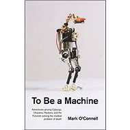 To Be a Machine: Adventures Among Cyborgs, Utopians, Hackers, and the Futurists Solving the Modes - Kniha