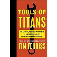 Tools of Titans: The Tactics, Routines, and Habits of Billionaires, Icons, and World-Class Perfor - Kniha