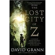 The Lost City of Z. Film Tie-In: A Legendary British Explorer's Deadly Quest to Uncover the Secrets  - Kniha