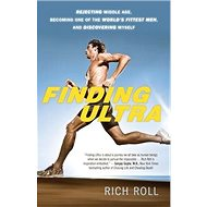 Finding Ultra: Rejecting Middle Age, Becoming One of the World's Fittest Men, and Discovering M - Kniha