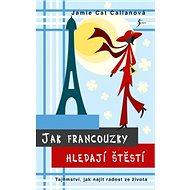 Jak Francouzky hledají štěstí: Tajemství, jak najít radost ze života - Kniha