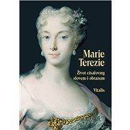 Marie Terezie: Život císařovny slovem i obrazem