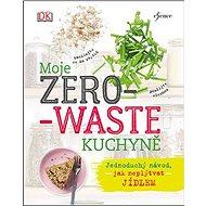 Moje zero-waste kuchyně: Jednoduchý návod, jak neplýtvat jídlem - Kniha