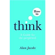 How to Think: A Guide for the Perplexed - Kniha