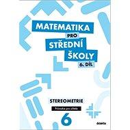 Matematika pro střední školy 6. díl Průvodce pro učitele: Stereometrie - Kniha