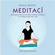 Malá kniha meditací: Ilustrovaný průvodce ke krátkým vedeným meditacím pro zklidnění mysli, těla