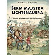 Šerm majstra Lichtenauera: Antológia šermiarskych náuk zo stredovekej Európy - Kniha
