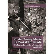 Kostel Panny Marie na Pražském hradě: Dialog nad počátky křesťanství v Čechách - Kniha