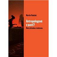 Antropologové v pasti?: Mezi přírodou a kulturou - Kniha