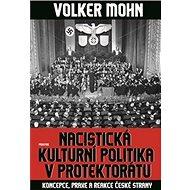Nacistická kulturní politika v Protektorátu: Koncepce, praxe a reakce české strany - Kniha