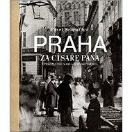 Praha za císaře pána: Staré fotografie vyprávějí - Kniha