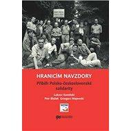 Hranicím navzdory: Příběh Polsko-československé solidarity - Kniha