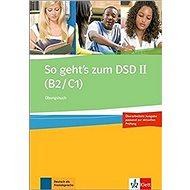 So geht´s zum DSD - Ubungsbuch: Cvičebnice německého jazyka pro úrovně B2-C1