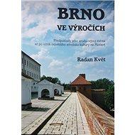 Brno ve výročích: Předpoklady jeho zrodu, vývoj města až po vznik největšího střediska kultury na - Kniha