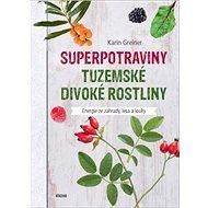 Superpotraviny Tuzemské divoké rostliny: Energie ze zahrady, lesa a louky - Kniha