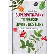 Superpotraviny Tuzemské divoké rostliny: Energie ze zahrady, lesa a louky