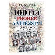 100 let proher a vítězství: O politice a smyslu českých dějin - Kniha