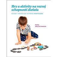 Hry a aktivity na rozvoj schopností dieťaťa: Návody inšpirované metódou Montessori