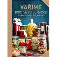 Vaříme poctivě po domácku: Více než 100 inspirativních receptů - Kniha