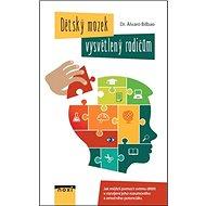 Dětský mozek vysvětlený rodičům: Jak můžete pomoct svému dítěti v rozvíjení jeho rozumového a emoční - Kniha