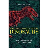The Rise and Fall of the Dinosaurs: The Untold Story of a Lost World - Kniha