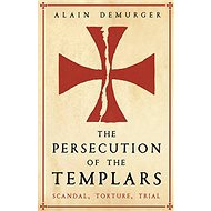 The Persecution of the Templars: Scandal, Torture, Trial - Kniha