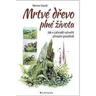 Kniha Mrtvé dřevo plné života: Jak v zahradě vytvořit přírodní prostředí - Kniha