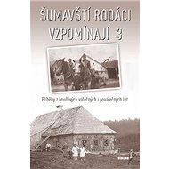 Šumavští rodáci vzpomínají 3: Příběhy z bouřlivých válečných i poválečných let - Kniha