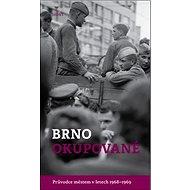 Brno okupované: Průvodce městem v letech 1968-1969 - Kniha