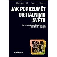 Jak porozumět digitálnímu světu: Vše, co potřebujete vědět o internetu, bezpečnosti a soukromí - Kniha