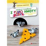 Veselé tvoření z FIMO hmoty pro děti: Zvířátka, postavičky a šperky - Kniha