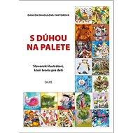 S dúhou na palete: Slovenskí ilustrátori, ktorí tvoria pre deti - Kniha