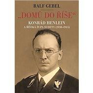 """""""Domů do říše"""": Konrád Henlein a říšská župa Sudety (1938-1945) - Kniha"""