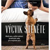 Výcvik štěněte: Malý pes, velká radost: praktické rady pro majitele psů - Kniha