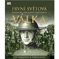 První světová válka: Unikátní obrazový průvodce od Sarajeva k Versailles - Kniha