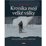 Kronika mojí velké války: Skutečný příběh člověka v nelidské době na pozadí událostí ... - Kniha